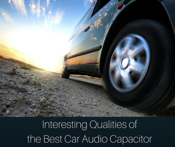 Interesting Qualities of the Best Car Audio Capacitor