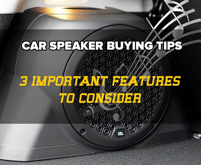 Car Speaker Buying Tips: 3 Important Features You Must