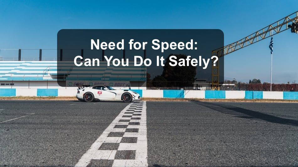 Need for Speed? Can you do it safely?