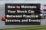 How to Maintain Your Stock Car Between Practice Sessions and Event