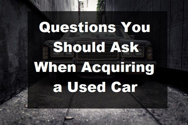Questions You Should Ask Yourself When Acquiring a Used Car