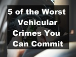 Worst Vehicular Crimes You Can Commit