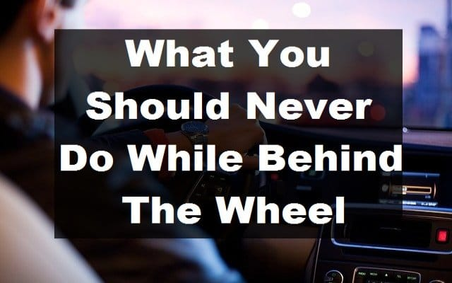 You should never do while behind the wheel